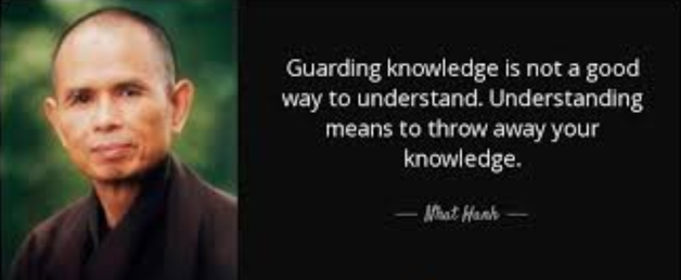 Thich Nhat Hanh Guarding Knowledge is not a good way to understand. Understanding means to throw away your knowledge.